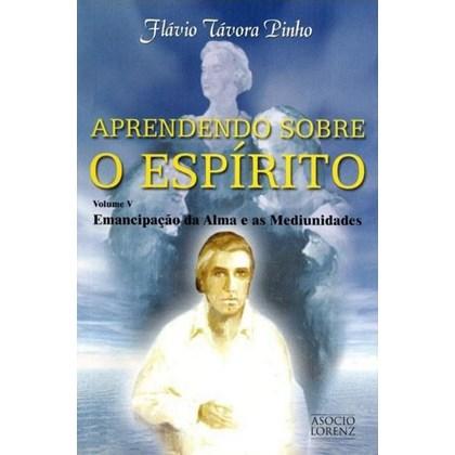 Aprendendo Sobre o Espirito - Vol. V - Emancipacao da alma e as mediunidades